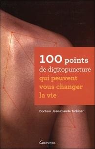 100 points de digitopuncture qui peuvent vous changer la vie - Jean-Claude Trokiner |