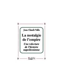Jean-Claude Valla - La nostalgie de l'empire - Une relecture de l'histoire napoléonienne.