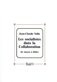 Jean-Claude Valla - Les socialistes dans la collaboration - De Jaurès à Hitler.