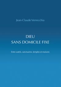 Jean-Claude Verrecchia - Dieu sans domicile fixe - Entre autels, sanctuaires, temples et maisons.
