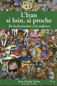 Jean-Claude Voisin - L'Iran si loin, si proche - De la fascination à la méfiance.
