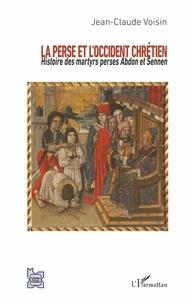 Jean-Claude Voisin - La Perse et l'Occident chrétien - Histoire des martyrs perses Abdon et Sennen.