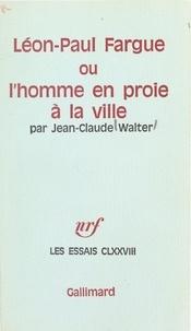 Jean-Claude Walter - Léon-Paul Fargue - Ou L'homme en proie à la ville.