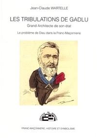 Jean-Claude Wartelle - Les tribulations de Gadlu, grand architecte de son état - Le problème de Dieu dans la franc-maçonnerie.