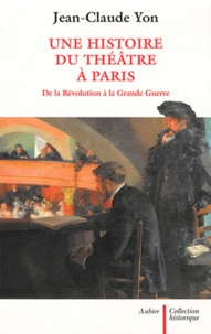 Jean-Claude Yon - Une histoire du théâtre à Paris de la Révolution à la Grande Guerre.