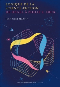 Jean-Clet Martin - Logique de la science-fiction - De Hegel à Philip K. Dick.