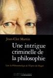 Jean-Clet Martin - Une intrigue criminelle de la philosophie - Lire la Phénoménologie de l'Esprit de Hegel.