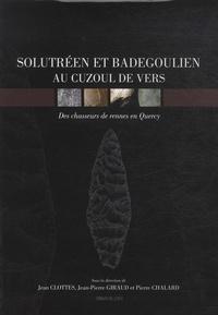 Jean Clottes et Jean-Pierre Giraud - Solutréen et Badegoulien au Cuzoul de Vers : des chasseurs de rennes en Quercy.