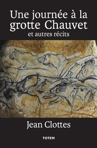 Jean Clottes - Une journée à la grotte Chauvet et autres récits.