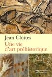 Jean Clottes - Une vie d'art préhistorique.