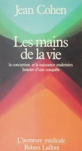 Jean Cohen - Les Mains de la vie - La conception et la naissance maîtrisées, histoire d'une conquête.