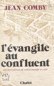 Jean Comby - L'Évangile au confluent - Dix-huit siècles de christianisme à Lyon.