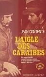 Jean Contente et Georges Belmont - L'aigle des Caraïbes - Des maquis français à ceux d'Amérique centrale, un héros légendaire que Guevara appelait mon frère.