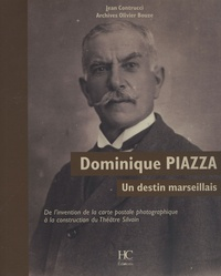 Jean Contrucci et Olivier Bouze - Dominique Piazza, un destin marseillais - De l'invention de la carte postale photographique à la construction du Théâtre Silvain.