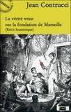 Jean Contrucci - La vérité vraie sur la fondation de Marseille.