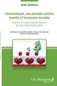 Jean Cornelis - L'économique, une pseudo-science hostile à l'économie durable - Pour un XXIe siècle soutenu par une citoyenneté rebelle.