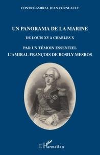 Jean Cornuault - Un panorama de la marine - De Louis XV à Charles X par un témoin essentiel, l'amiral François de Rosily-Mesros, officier de marine de 1762 à 1826.