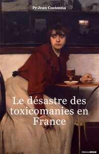 Jean Costentin - Le désastre des toxicomanies en France.