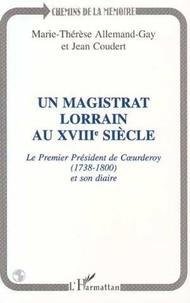 Jean Coudert et Marie-Laurence Allemand-Gay - Un magistrat lorrain au XVIIIe siècle - Le premier président de Coeurderoy, 1783-1800 [i.e. 1738-1800], et son diaire.