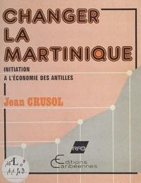 Jean Crusol - Changer la Martinique : Initiation à l'économie des Antilles.