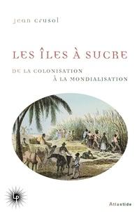 Jean Crusol - Les îles à sucre - De la colonisation à la mondialisation.