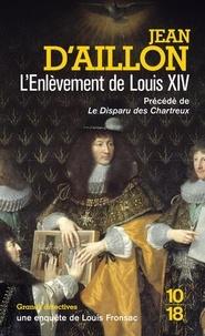 Jean d' Aillon - L'enlèvement de Louis XIV - Précédé du Disparu des Chartreux.