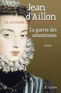 Jean d' Aillon - La guerre des amoureuses.