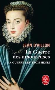 Jean d' Aillon - La guerre des trois Henri Tome 2 : La guerre des amoureuses.