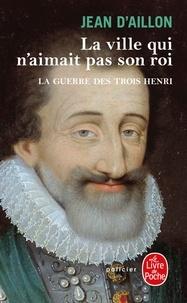 Jean d' Aillon - La guerre des trois Henri Tome 3 : La ville qui n'aimait pas son roi.