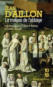 Jean d' Aillon - La maison de l'abbaye - Les chroniques d'Edward Holmes sous la régence du duc de Bedford et durant la cruelle et sanglante guerre entre les Armagnacs et les Bourguignons.
