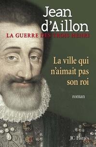 Jean d' Aillon - La ville qui n'aimait pas son roi.