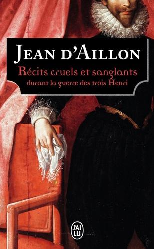 Jean d' Aillon - Récits cruels et sanglants durant la guerre des trois Henri.