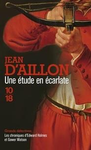Jean d' Aillon - Une étude en écarlate - Les chroniques d'Edward Holmes sous la régence du duc de Bedford et durant la cruelle et sanglante guerre entre les Armagnacs et les Bourguignons.