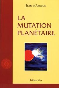 Jean d' Argoun - La mutation planétaire.