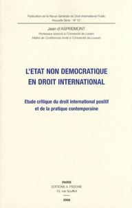 Jean d' Aspremont - L'Etat non démocratique en droit international - Etude critique du droit international positif et de la pratique contemporaine.