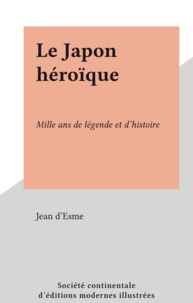 Jean D'esme - Le Japon héroïque - Mille ans de légende et d'histoire.