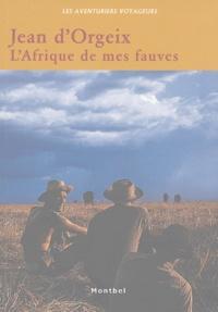 Jean d' Orgeix - L'Afrique de mes fauves - L'aventure des Safaris Jean d'Orgeix en Centrafrique, 1958-1972.