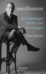 Jean d' Ormesson - Des messages portés par les nuages - Lettres à des amis.