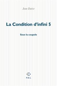 Jean Daive - La condition d'infini Tome 5 : Sous la coupole.