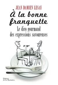 Jean-Damien Lesay - A la bonne franquette - Dictionnaire gourmand des expressions savoureuses de la table, de la cuisine et de leurs dépendances.