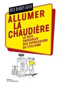 Jean-Damien Lesay - Allumer la chaudière - Le dico savoureux des expressions du cyclisme.