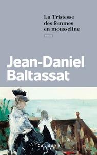 Jean-Daniel Baltassat - La tristesse des femmes en mousseline.