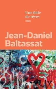 Jean-Daniel Baltassat - Une folie de rêves.