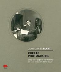 Jean-Daniel Blant - Chez le photographe - Les photographes portraitistes de l'Arc jurassien, 1840-1920.