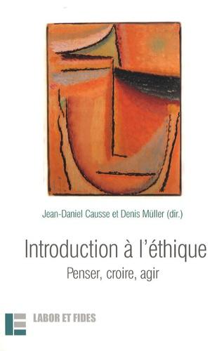Jean-Daniel Causse et Denis Müller - Introduction à l'éthique - Penser, croire, agir.