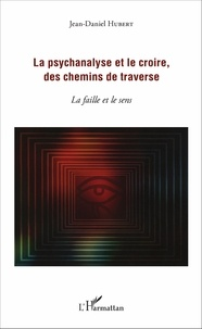 Jean-Daniel Hubert - La psychanalyse et le croire, des chemins de traverse - La faille et le sens.