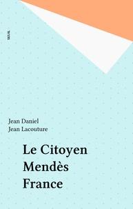 Jean Daniel et Jean Lacouture - Le citoyen Mendès France - 15 témoignages recueillis et présentés.