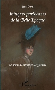 Jean Dara - Intrigues parisiennes de la belle époque - Le drame d'Antonio de La Gandara.