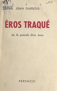 Jean Darbois - Éros traqué - Ou Le pseudo Don Juan.