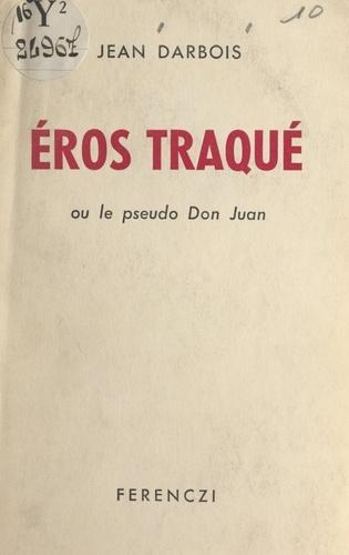 Éros traqué. Ou Le pseudo Don Juan